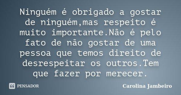 Ninguém é obrigado a gostar de ninguém,mas respeito é muito importante.Não é pelo fato de não gostar de uma pessoa que temos direito de desrespeitar os outros.T... Frase de Carolina Jambeiro.