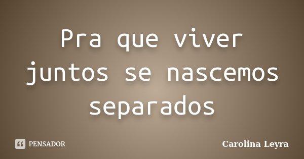 Pra que viver juntos se nascemos separados... Frase de Carolina Leyra.