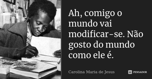 Ah Comigo O Mundo Vai Modificar Se Carolina Maria De Jesus