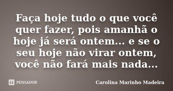 Faça hoje tudo o que você quer fazer, pois amanhã o hoje já será ontem... e se o seu hoje não virar ontem, você não fará mais nada...... Frase de Carolina Marinho Madeira.
