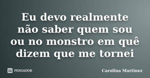 Eu devo realmente não saber quem sou ou no monstro em quê dizem que me tornei... Frase de Carolina Martinez.