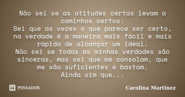 Não sei se as atitudes certas levam a caminhos certos. Sei que as vezes o que parece ser certo, na verdade é a maneira mais fácil e mais rápida de alcançar um i... Frase de Carolina Martinez.