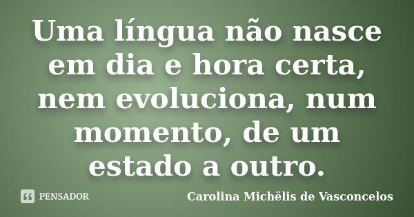 Uma língua não nasce em dia e hora certa, nem evoluciona, num momento, de um estado a outro.... Frase de Carolina Michëlis de Vasconcelos.
