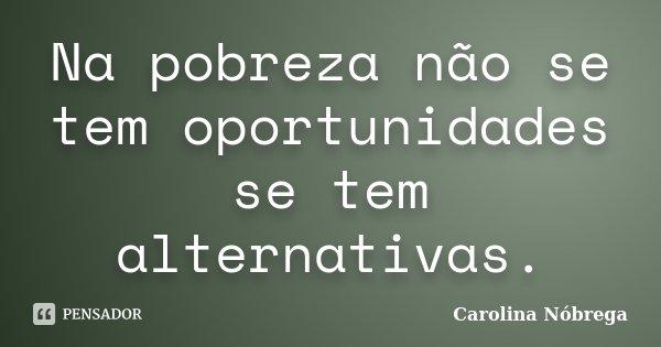 Na pobreza não se tem oportunidades se tem alternativas.... Frase de Carolina Nóbrega.