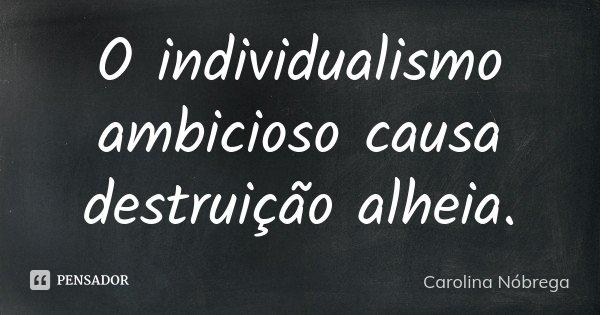 O individualismo ambicioso causa destruição alheia.... Frase de Carolina Nóbrega.