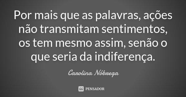 Por mais que as palavras, ações não transmitam sentimentos, os tem mesmo assim, senão o que seria da indiferença.... Frase de Carolina Nóbrega.