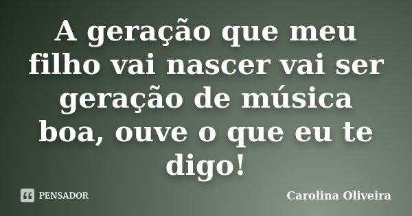 A geração que meu filho vai nascer vai ser geração de música boa, ouve o que eu te digo!... Frase de Carolina Oliveira.