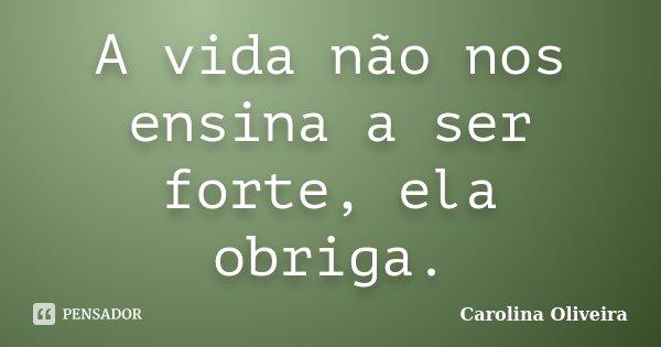 A Vida Não Nos Ensina A Ser Forte Ela Carolina Oliveira
