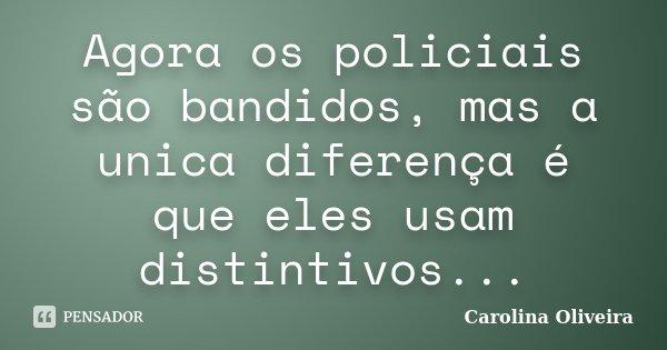 Agora os policiais são bandidos, mas a unica diferença é que eles usam distintivos...... Frase de Carolina Oliveira.
