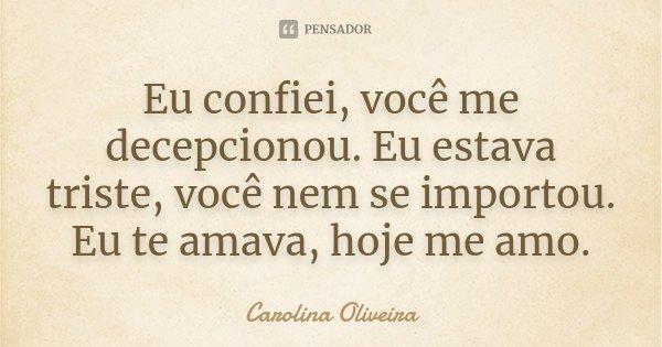 Eu confiei, você me decepcionou. Eu estava triste, você nem se importou. Eu te amava, hoje me amo.... Frase de Carolina Oliveira.