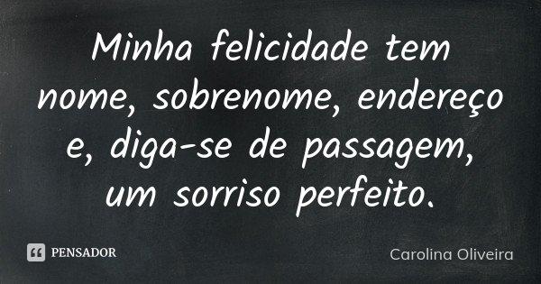 Minha felicidade tem nome, sobrenome, endereço e, diga-se de passagem, um sorriso perfeito.... Frase de Carolina Oliveira.