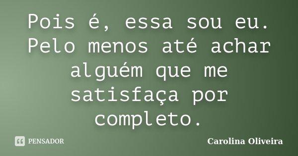 Pois é, essa sou eu. Pelo menos até achar alguém que me satisfaça por completo.... Frase de Carolina Oliveira.