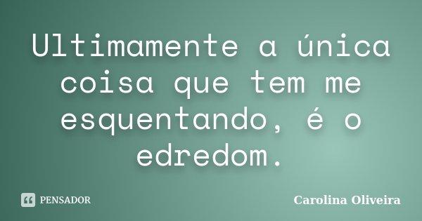 Ultimamente a única coisa que tem me esquentando, é o edredom.... Frase de Carolina Oliveira.