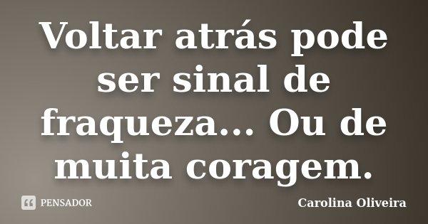 Voltar atrás pode ser sinal de fraqueza... Ou de muita coragem.... Frase de Carolina Oliveira.