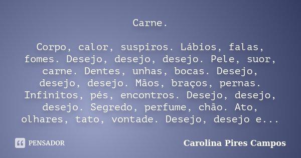 Carne. Corpo, calor, suspiros. Lábios, falas, fomes. Desejo, desejo, desejo. Pele, suor, carne. Dentes, unhas, bocas. Desejo, desejo, desejo. Mãos, braços, pern... Frase de Carolina Pires Campos.