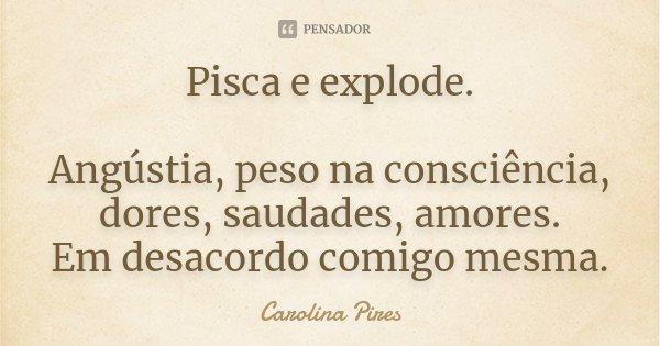 Pisca e explode. Angústia, peso na consciência, dores, saudades, amores. Em desacordo comigo mesma.... Frase de Carolina Pires.
