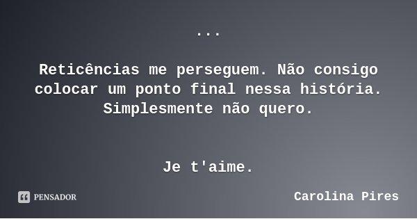 ... Reticências me perseguem. Não consigo colocar um ponto final nessa história. Simplesmente não quero. Je t'aime.... Frase de Carolina Pires.