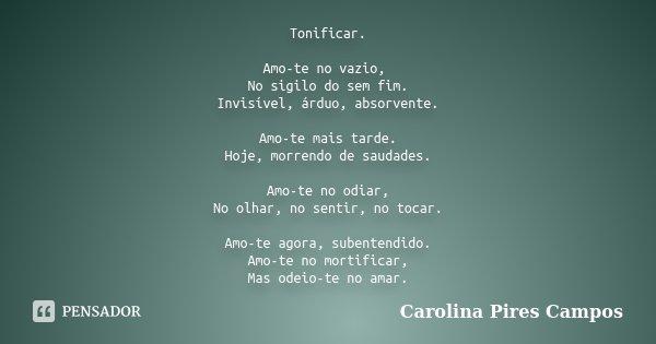 Tonificar. Amo-te no vazio, No sigilo do sem fim. Invisível, árduo, absorvente. Amo-te mais tarde. Hoje, morrendo de saudades. Amo-te no odiar, No olhar, no sen... Frase de Carolina Pires Campos.
