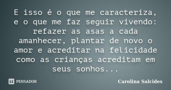 E isso é o que me caracteriza, e o que me faz seguir vivendo: refazer as asas a cada amanhecer, plantar de novo o amor e acreditar na felicidade como as criança... Frase de Carolina Salcides.