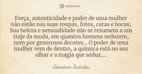 Força, autenticidade e poder de uma mulher não estão nas suas roupas, fotos, caras e bocas; Sua beleza e sensualidade não se resumem a um traje da moda, em quan... Frase de Carolina Salcides.