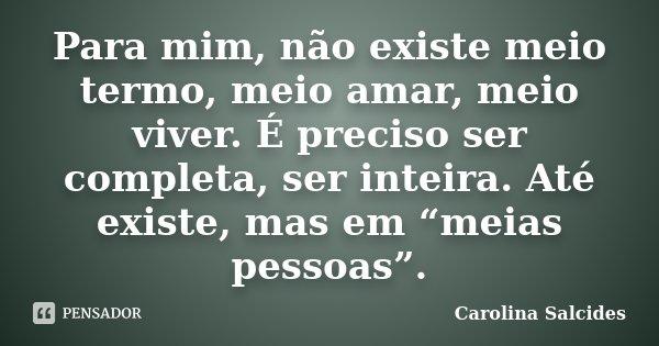 """Para mim, não existe meio termo, meio amar, meio viver. É preciso ser completa, ser inteira. Até existe, mas em """"meias pessoas"""".... Frase de Carolina salcides."""