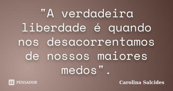 """""""A verdadeira liberdade é quando nos desacorrentamos de nossos maiores medos"""".... Frase de CAROLINA SALCIDES."""