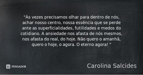 """""""Ás vezes precisamos olhar para dentro de nós, achar nosso centro, nossa essência que se perde ante as superficialidades, futilidades e medos do cotidiano.... Frase de Carolina Salcides."""