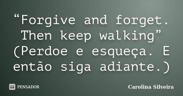 """""""Forgive and forget. Then keep walking"""" (Perdoe e esqueça. E então siga adiante.)... Frase de Carolina Silveira."""
