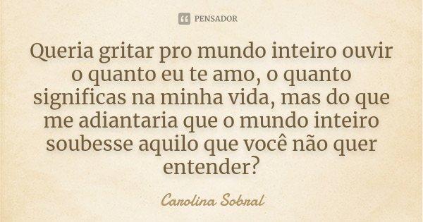 Se O Tempo Soubesse O Quanto Eu Te Amo: Queria Gritar Pro Mundo Inteiro Ouvir O... Carolina Sobral