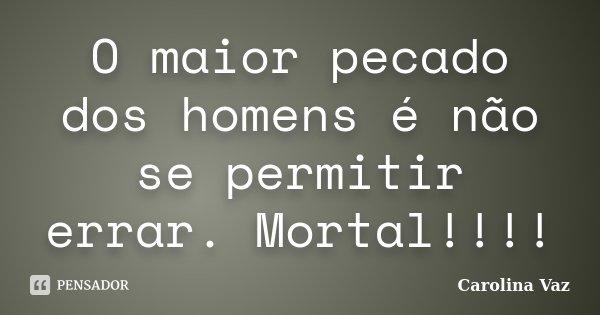 O maior pecado dos homens é não se permitir errar. Mortal!!!!... Frase de Carolina Vaz.