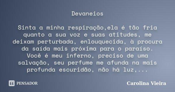 Devaneios Sinta a minha respiração,ela é tão fria quanto a sua voz e suas atitudes, me deixam perturbada, enlouquecida, à procura da saída mais próxima para o p... Frase de Carolina Vieira.
