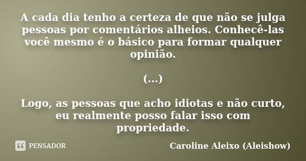 A cada dia tenho a certeza de que não se julga pessoas por comentários alheios. Conhecê-las você mesmo é o básico para formar qualquer opinião. (...) Logo, as p... Frase de Caroline Aleixo (Aleishow).