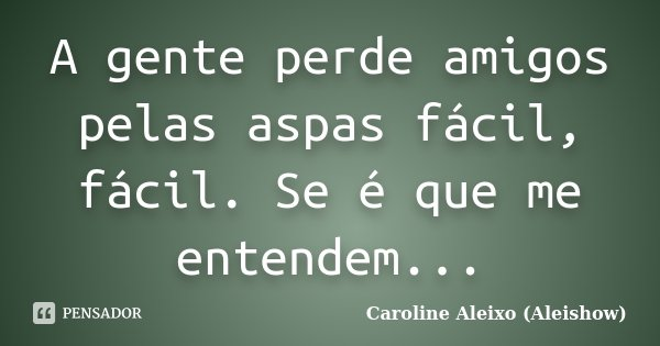 A gente perde amigos pelas aspas fácil, fácil. Se é que me entendem...... Frase de Caroline Aleixo (Aleishow).