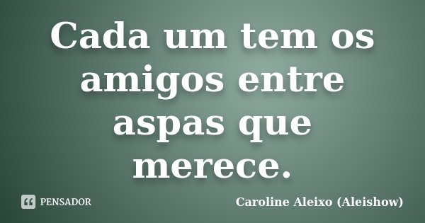 Cada um tem os amigos entre aspas que merece.... Frase de Caroline Aleixo (Aleishow).