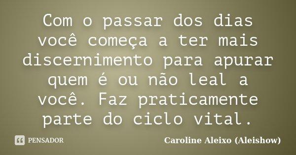 Com o passar dos dias você começa a ter mais discernimento para apurar quem é ou não leal a você. Faz praticamente parte do ciclo vital.... Frase de Caroline Aleixo (Aleishow).