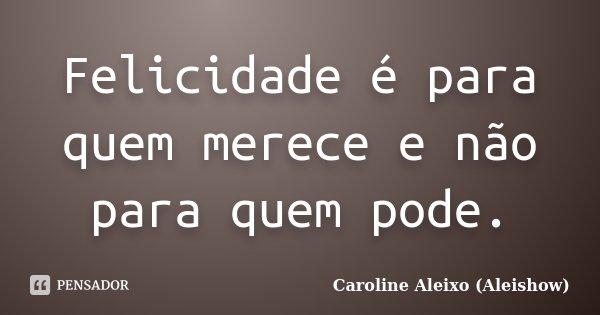 Felicidade é para quem merece e não para quem pode.... Frase de Caroline Aleixo (Aleishow).