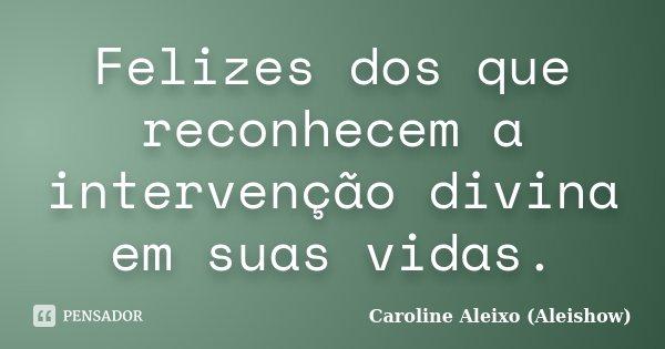 Felizes dos que reconhecem a intervenção divina em suas vidas.... Frase de Caroline Aleixo (Aleishow).