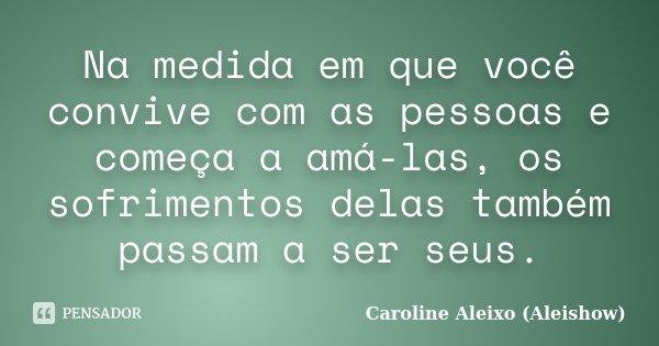 Na medida em que você convive com as pessoas e começa a amá-las, os sofrimentos delas também passam a ser seus.... Frase de Caroline Aleixo (Aleishow).