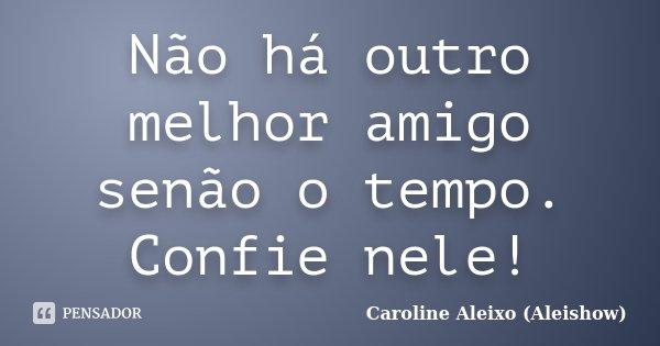 Não há outro melhor amigo senão o tempo. Confie nele!... Frase de Caroline Aleixo (Aleishow).