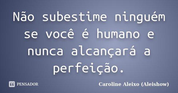 Não subestime ninguém se você é humano e nunca alcançará a perfeição.... Frase de Caroline Aleixo (Aleishow).