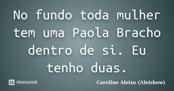 No fundo toda mulher tem uma Paola Bracho dentro de si. Eu tenho duas.... Frase de Caroline Aleixo (Aleishow).