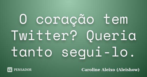 O coração tem Twitter? Queria tanto segui-lo.... Frase de Caroline Aleixo (Aleishow).