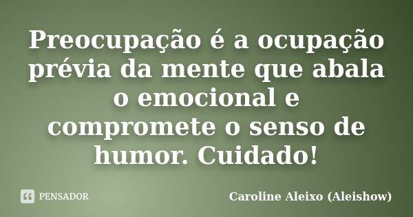 Preocupação é a ocupação prévia da mente que abala o emocional e compromete o senso de humor. Cuidado!... Frase de Caroline Aleixo (Aleishow).