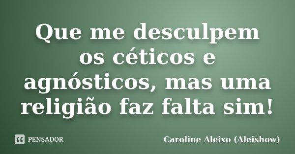 Que me desculpem os céticos e agnósticos, mas uma religião faz falta sim!... Frase de Caroline Aleixo (Aleishow).