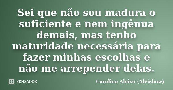 Sei que não sou madura o suficiente e nem ingênua demais, mas tenho maturidade necessária para fazer minhas escolhas e não me arrepender delas.... Frase de Caroline Aleixo (Aleishow).