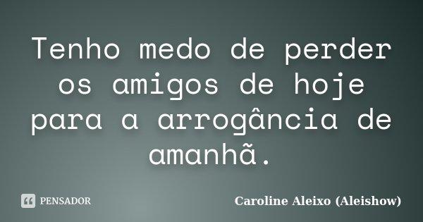 Tenho medo de perder os amigos de hoje para a arrogância de amanhã.... Frase de Caroline Aleixo (Aleishow).