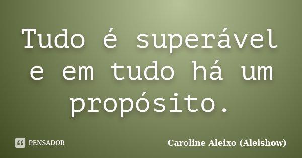 Tudo é superável e em tudo há um propósito.... Frase de Caroline Aleixo (Aleishow).