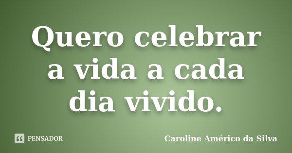 Quero celebrar a vida a cada dia vivido.... Frase de Caroline Américo da Silva.