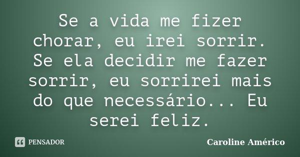 Se a vida me fizer chorar, eu irei sorrir. Se ela decidir me fazer sorrir, eu sorrirei mais do que necessário... Eu serei feliz.... Frase de Caroline Américo.