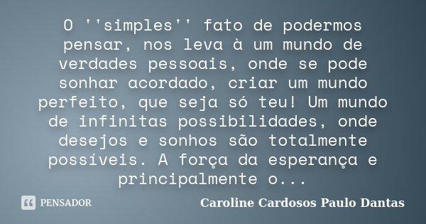 O ''simples'' fato de podermos pensar, nos leva à um mundo de verdades pessoais, onde se pode sonhar acordado, criar um mundo perfeito, que seja só teu! Um mund... Frase de Caroline Cardosos - Paulo Dantas.